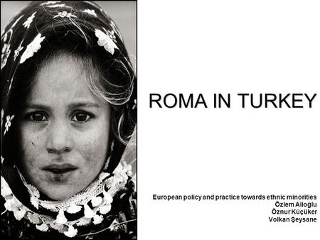 ROMA IN TURKEY European policy and practice towards ethnic minorities Özlem Alioğlu Öznur Küçüker Volkan Şeysane.