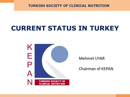 CURRENT STATUS IN TURKEY TURKISH SOCIETY OF CLINICAL NUTRITION TURKISH SOCIETY OF CLINICAL NUTRITION Mehmet UYAR Chairman of KEPAN.