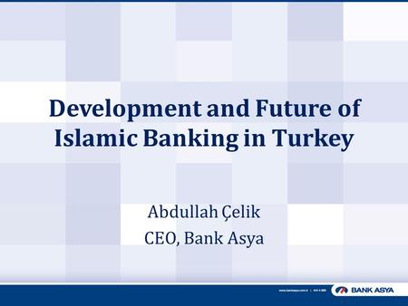 Development and Future of Islamic Banking in Turkey Abdullah Çelik CEO, Bank Asya.