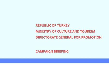 REPUBLIC OF TURKEY MINISTRY OF CULTURE AND TOURISM DIRECTORATE GENERAL FOR PROMOTION CAMPAIGN BRIEFING.