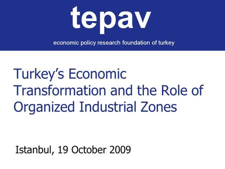 Turkey's Economic Transformation and the Role of Organized Industrial Zones Istanbul, 19 October 2009 tepav economic policy research foundation of turkey.