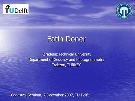 Fatih Doner Cadastral Seminar, 7 December 2007, TU Delft Karadeniz Technical University Department of Geodesy and Photogrammetry Trabzon, TURKEY.