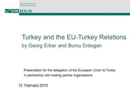 Turkey and the EU-Turkey Relations by Georg Erber and Burcu Erdogan Presentation for the delegation of the European Union to Turkey in partnership with.
