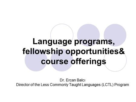 Language programs, fellowship opportunities& course offerings Dr. Ercan Balcı Director of the Less Commonly Taught Languages (LCTL) Program.