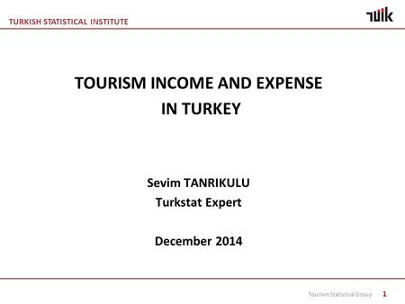 TURKISH STATISTICAL INSTITUTE Tourism Statistical Group 1 TOURISM INCOME AND EXPENSE IN TURKEY Sevim TANRIKULU Turkstat Expert December 2014.