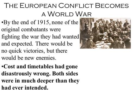 The European Conflict Becomes a World War By the end of 1915, none of the original combatants were fighting the war they had wanted and expected. There.