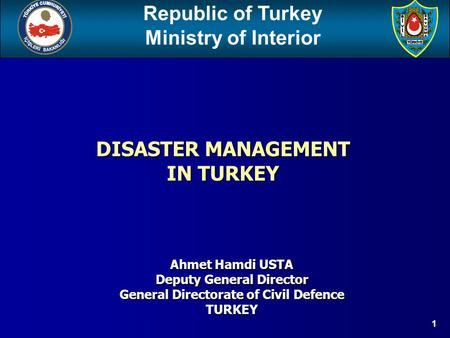 Republic of Turkey Ministry of Interior 1 Ahmet Hamdi USTA Deputy General Director General Directorate of Civil Defence TURKEY DISASTER MANAGEMENT IN TURKEY.