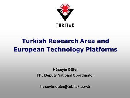 Turkish Research Area and European Technology Platforms Hüseyin Güler FP6 Deputy National Coordinator