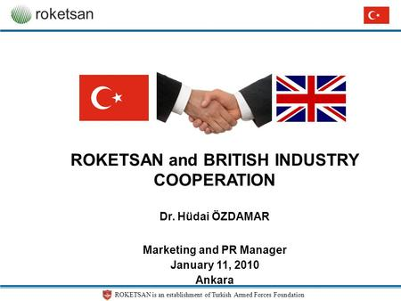 ROKETSAN is an establishment of Turkish Armed Forces Foundation roketsan ROKETSAN and BRITISH INDUSTRY COOPERATION Dr. Hüdai ÖZDAMAR Marketing and PR Manager.