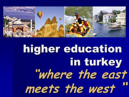 "Higher education in turkey ""where the east meets the west "" ""where the east meets the west """