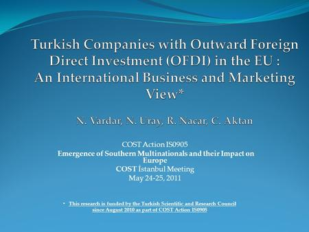 COST Action IS0905 Emergence of Southern Multinationals and their Impact on Europe COST İstanbul Meeting May 24-25, 2011 This research is funded by the.