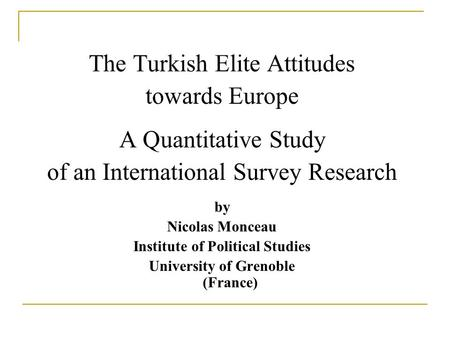 The Turkish Elite Attitudes towards Europe A Quantitative Study of an International Survey Research by Nicolas Monceau Institute of Political Studies University.