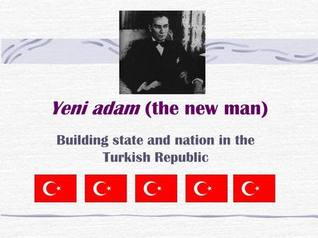 Yeni adam (the new man) Building state and nation in the Turkish Republic.