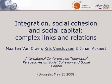 Integration, social cohesion and social capital: complex links and relations Maarten Van Craen, Kris Vancluysen & Johan Ackaert International Conference.
