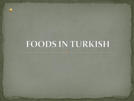 Hello Mates! This slide includes meanings of the foods in Turkish. We hope that we can teach them well. ENJOY YOUR MEAL.