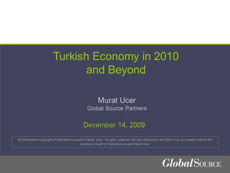 Turkish Economy in 2010 and Beyond Murat Ucer Global Source Partners All information copyright of GlobalSource and/or Murat Ucer. All rights reserved.