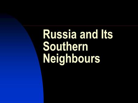 Russia and Its Southern Neighbours. The Context: Geopolitical: geography is destiny Civilizational: what is Russia Political-economic: organizing society.
