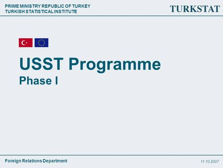 PRIME MINISTRY REPUBLIC OF TURKEY TURKISH STATISTICAL INSTITUTE Foreign Relations Department 11.10.2007 USST Programme Phase I.
