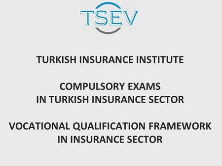 TURKISH INSURANCE INSTITUTE COMPULSORY EXAMS IN TURKISH INSURANCE SECTOR VOCATIONAL QUALIFICATION FRAMEWORK IN INSURANCE SECTOR.