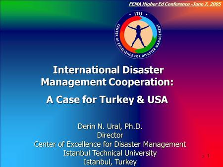 Click to edit Master title style 1 FEMA Higher Ed Conference -June 7, 2005 1 1 Derin N. Ural, Ph.D. Director Center of Excellence for Disaster Management.
