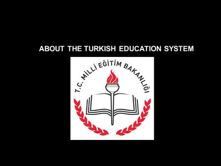 ABOUT THE TURKISH EDUCATION SYSTEM. Ministry of National Education – in 1924 The compulsory education = 8 YEARS Ages 6-14 Total students around 15 MILLIONS.