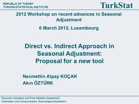 REPUBLIC OF TURKEY TURKISH STATISTICAL INSTITUTE TurkStat Direct vs. Indirect Approach in Seasonal Adjustment: Proposal for a new tool Necmettin Alpay.