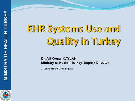 MINISTRY OF HEALTH TURKEY Dr. Ali Kemal ÇAYLAN Ministry of Health, Turkey, Deputy Director 21-22 November 2011 Belgrad.