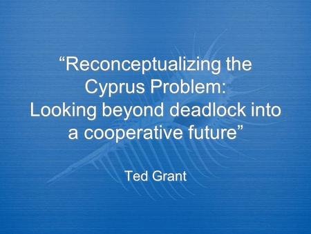 """Reconceptualizing the Cyprus Problem: Looking beyond deadlock into a cooperative future"" Ted Grant."
