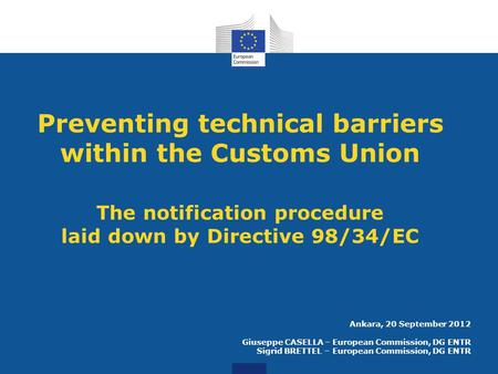 Preventing technical barriers within the Customs Union The notification procedure laid down by Directive 98/34/EC Ankara, 20 September 2012 Giuseppe CASELLA.