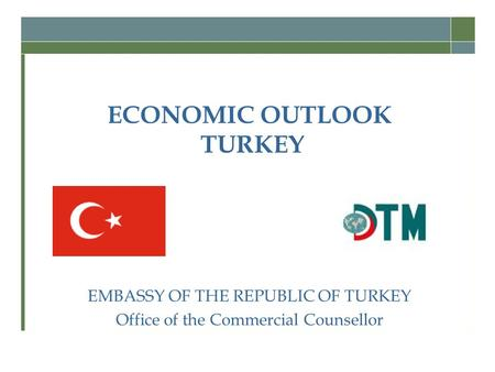 ECONOMIC OUTLOOK TURKEY EMBASSY OF THE REPUBLIC OF TURKEY Office of the Commercial Counsellor.