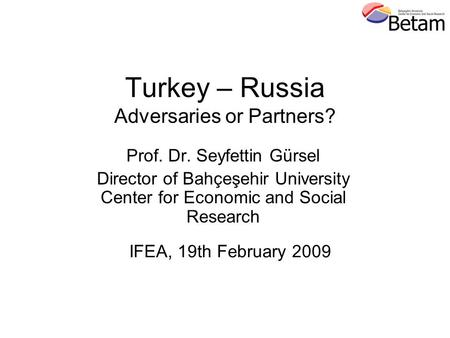 Turkey – Russia Adversaries or Partners? Prof. Dr. Seyfettin Gürsel Director of Bahçeşehir University Center for Economic and Social Research IFEA, 19th.