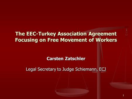 1 The EEC-Turkey Association Agreement Focusing on Free Movement of Workers Carsten Zatschler Legal Secretary to Judge Schiemann, ECJ.