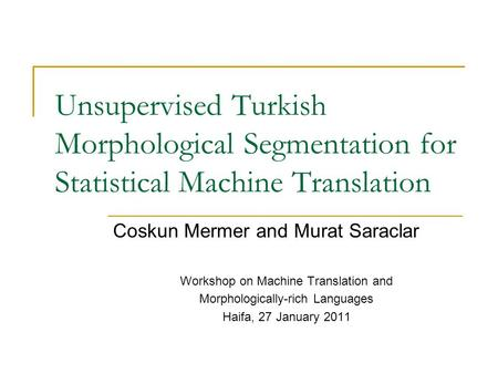 Unsupervised Turkish Morphological Segmentation for Statistical Machine Translation Coskun Mermer and Murat Saraclar Workshop on Machine Translation and.