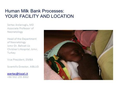 Human Milk Bank Processes: YOUR FACILITY AND LOCATION Sertac Arslanoglu, MD Associate Professor of Neonatology Head of the Department of Neonatology Izmır.