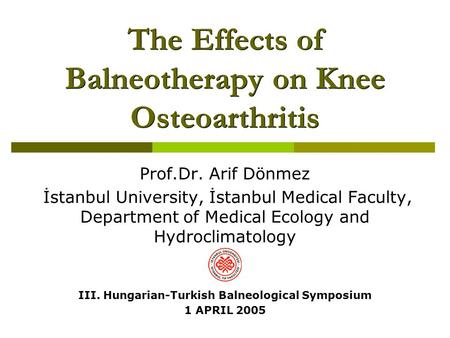 The Effects of Balneotherapy on Knee Osteoarthritis Prof.Dr. Arif Dönmez İstanbul University, İstanbul Medical Faculty, Department of Medical Ecology and.
