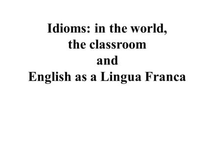 Idioms: in the world, the classroom and English as a Lingua Franca.