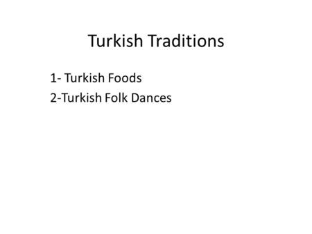 Turkish Traditions 1- Turkish Foods 2-Turkish Folk Dances.