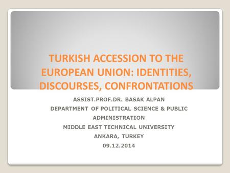 TURKISH ACCESSION TO THE EUROPEAN UNION: IDENTITIES, DISCOURSES, CONFRONTATIONS ASSIST.PROF.DR. BASAK ALPAN DEPARTMENT OF <strong>POLITICAL</strong> SCIENCE & PUBLIC ADMINISTRATION.