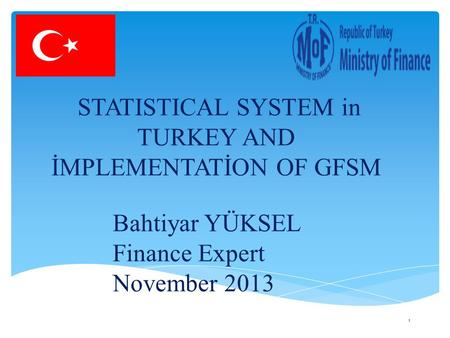 STATISTICAL SYSTEM in TURKEY AND İMPLEMENTATİON OF GFSM Bahtiyar YÜKSEL Finance Expert November 2013 1.