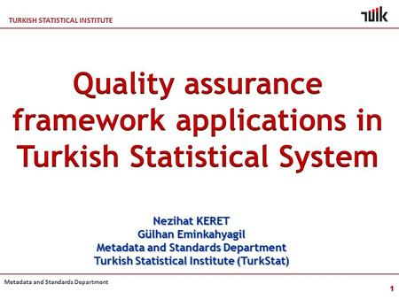TURKISH STATISTICAL INSTITUTE Metadata and Standards Department 1 Nezihat KERET Gülhan Eminkahyagil Metadata and Standards Department Turkish Statistical.