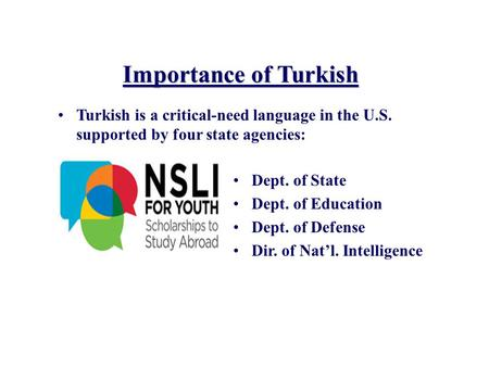 Importance of Turkish Turkish is a critical-need language in the U.S. supported by four state agencies: Dept. of State Dept. of Education Dept. of Defense.