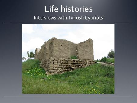 Life histories Interviews with Turkish Cypriots. Whose life histories? The sample includes 30 life history interviews with persons now resident in Morphou/Güzelyurt,