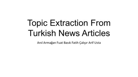 Topic Extraction From Turkish News Articles Anıl Armağan Fuat Basık Fatih Çalışır Arif Usta.