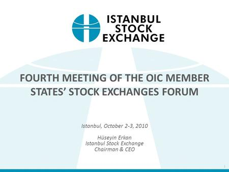 FOURTH MEETING OF THE OIC MEMBER STATES' STOCK EXCHANGES FORUM Istanbul, October 2-3, 2010 Hüseyin Erkan Istanbul Stock Exchange Chairman & CEO 1.