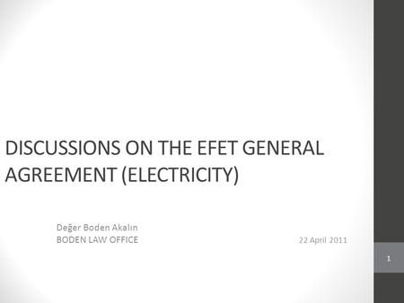 DISCUSSIONS ON THE EFET GENERAL AGREEMENT (ELECTRICITY) Değer Boden Akalın BODEN LAW OFFICE 22 April 2011 1.