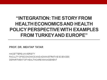 """INTEGRATION: THE STORY FROM HEALTH ECONOMICS AND HEALTH POLICY PERSPECTIVE WITH EXAMPLES FROM TURKEY AND EUROPE"" PROF. DR. MEHTAP TATAR HACETTEPE UNIVERSITY."