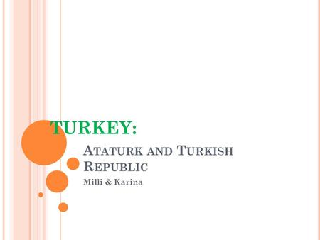 A TATURK AND T URKISH R EPUBLIC Milli & Karina TURKEY: