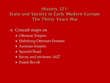  Consult maps on  Ottoman Empire  Habsburg-Ottoman Frontier  Austrian Empire  Spanish Road  Savoy and environs, 1627  Dutch Revolt.