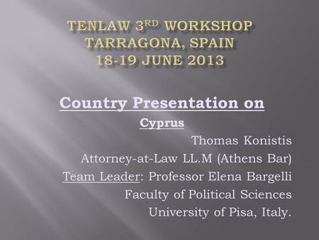 Country Presentation on Cyprus Thomas Konistis Attorney-at-Law LL.M (Athens Bar) Team Leader: Professor Elena Bargelli Faculty of Political Sciences University.