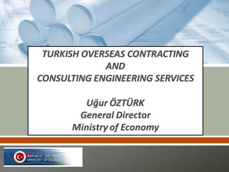 TURKISH OVERSEAS CONTRACTING AND CONSULTING ENGINEERING SERVICES Uğur ÖZTÜRK General Director Ministry of Economy.